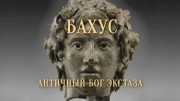 Бахус. Античный бог экстаза / Bacchus Uncovered: Ancient God of Ecstasy (2018)